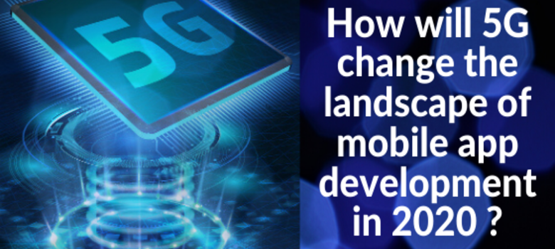 How will 5G change the landscape of mobile app development in 2020 ?