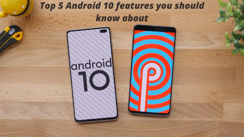 Top 5 Android 10 Features You Should Know About